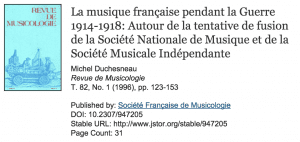 Michel Duchesneau's article on a JSTOR find. Exciting, yet terrifying. Source: http://www.jstor.org/stable/947205?Search=yes&resultItemClick=true&searchText=La&searchText=musique&searchText=fran%C3%A7aise&searchText=pendant&searchText=la&searchText=Guerre&searchText=1914-1918:&searchText=Autour&searchText=de&searchText=la&searchText=tentative&searchText=de&searchText=fusion&searchText=de&searchText=la&searchText=Soci%C3%A9t%C3%A9&searchText=Nationale&searchText=de&searchText=Musique&searchText=et&searchText=de&searchText=la&searchText=Soci%C3%A9t%C3%A9&searchText=Musicale&searchText=Ind%C3%A9pendante&searchUri=%2Faction%2FdoBasicSearch%3FQuery%3DLa%2Bmusique%2Bfran%25C3%25A7aise%2Bpendant%2Bla%2BGuerre%2B1914-1918%253A%2BAutour%2Bde%2Bla%2Btentative%2Bde%2Bfusion%2Bde%2Bla%2BSoci%25C3%25A9t%25C3%25A9%2BNationale%2Bde%2BMusique%2Bet%2Bde%2Bla%2BSoci%25C3%25A9t%25C3%25A9%2BMusicale%2BInd%25C3%25A9pendante%26amp%3Bacc%3Don%26amp%3Bwc%3Don%26amp%3Bfc%3Doff%26amp%3Bgroup%3Dnone&seq=1#page_scan_tab_contents